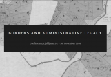 Borders and  Administrative Legacy<br />Ljubljana, 24. – 26.11.2016